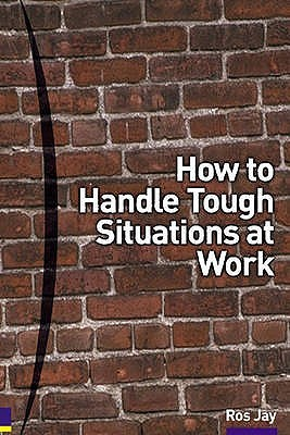How To Handle Tough Situations At Work: A Manager's Guide To Over 100 Testing Situations