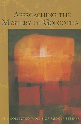 Approaching the Mystery of Golgotha by Rudolf Steiner