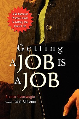 Getting a Job Is a Job: A No-Nonsense Practical Guide to Getting Your Desired Job