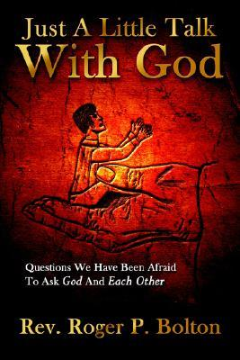 Just a Little Talk with God: Questions We Have Been Afraid to Ask God and Each Other