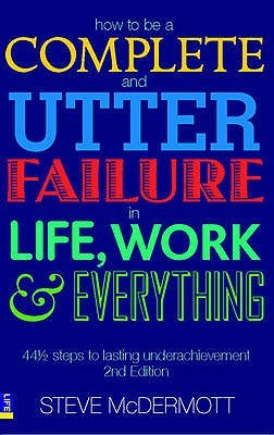 How To Be A Complete And Utter Failure In Life, Work And Everything: 44 1/2 Steps To Lasting Underachievement