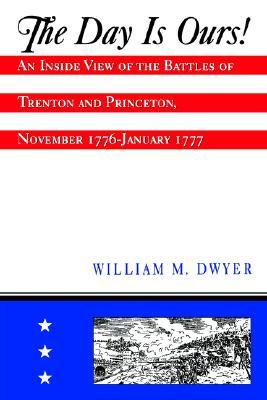 The Day is Ours!: An Inside View of the Battles of Trenton and Princeton, November 1776-January 1777