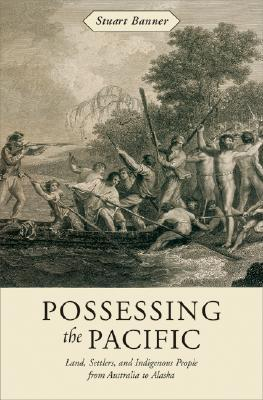 Possessing the Pacific: Land, Settlers, and Indigenous People from Australia to Alaska