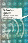 Delusive Spaces: Essays on Culture, Media and Technology (Studies in Network Cultures)