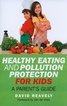 Healthy Eating and Pollution Protection for Kids: What Every Parent Should Know about Safe-Guarding the Health of Their Children in the 21st Century