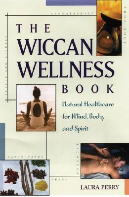 The Wiccan Wellness Book: Natural Healthcare for Mind, Body, and Spirit