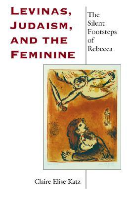 Levinas, Judaism, and the Feminine: The Silent Footsteps of Rebecca