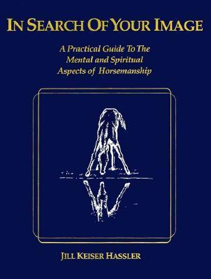 In Search of Your Image: A Practical Guide to the Mental and Spiritual Aspects of Horsemanship