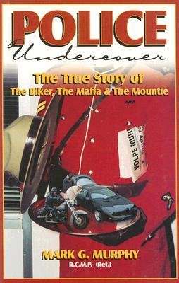 Police Undercover: The True Story of the Biker, the Mafia & the Mountie