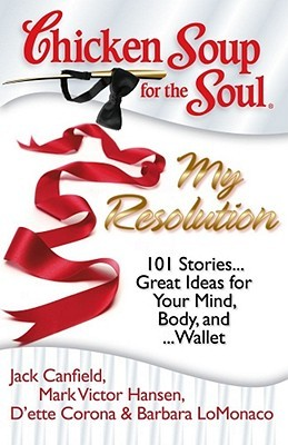 Chicken Soup for the Soul: My Resolution: 101 Heartwarming, Healthful, and Humorous Resolutions . . . and how they turned out! (Chicken Soup for the Soul)