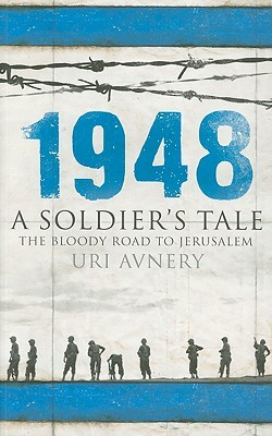 1948. A Soldier's Tale – The Bloody Road to Jerusalem by Uri Avnery