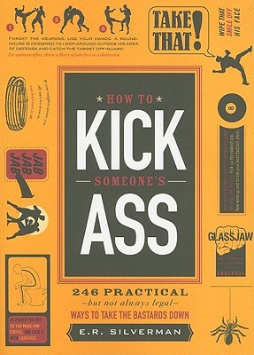 How to Kick Someone's Ass: 246 Practical - But Not Always Legal - Ways to Take the Bastards Down