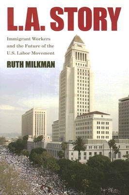 L.A. Story: Immigrant Workers and the Future of the U.S. Labor Movement: Immigrant Workers and the Future of the U.S. Labor Movement