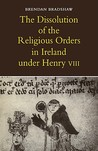 The Dissolution of the Religious Orders in Ireland Under Henry VIII