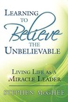 Learning to Believe the Unbelievable: Living Life as a Miracle Leader