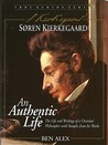 Soren Kierkegaard: An Authentic Life the Life and Writings of an Extraordinary Christian Philosopher