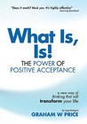 What Is, Is!: The Power Of Positive Acceptance