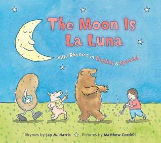The Moon is La Luna: Silly Rhymes in English and Spanish
