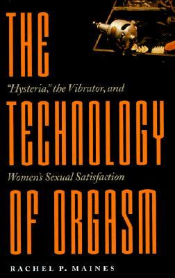 """The Technology of Orgasm: """"Hysteria,"""" the Vibrator, and Women's Sexual Satisfaction"""