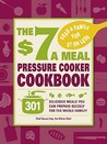 The $7 a Meal Pressure Cooker Cookbook: 301 Delicious Meals You Can Prepare Quickly for the Whole Family