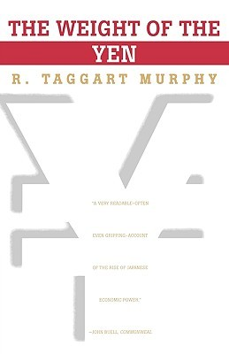 The Weight of the Yen by R. Taggart Murphy