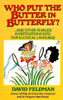 Who Put the Butter in Butterfly: And Other Fearless Investigations Into Our Illogical Language
