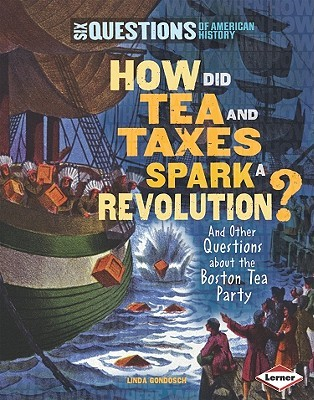 How Did Tea and Taxes Spark a Revolution? and Other Questions... by Linda Gondosch