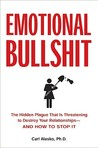 Emotional Bullshit: The Hidden Plague that Is Threatening to Destroy Your Relationships-and How to S top It