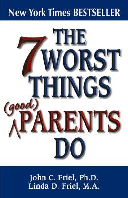 The 7 Worst Things Good Parents Do by John C. Friel
