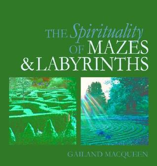 The Spirituality of Mazes and Labyrinths by Gailand Macqueen