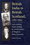British India and British Scotland, 1780-1830: Career Building, Empire Building, & a Scottish School of Thought on Indian Governance