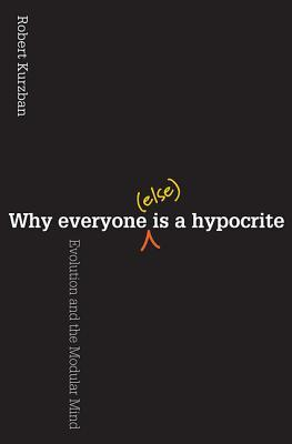 Why Everyone (Else) Is a Hypocrite by Robert Kurzban