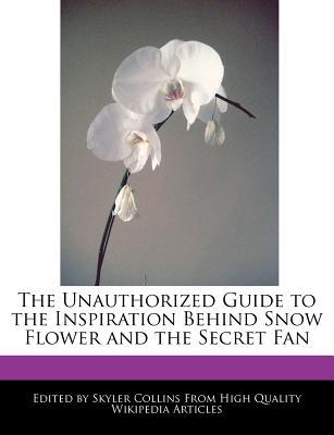 The Unauthorized Guide to the Inspiration Behind Snow Flower and the Secret Fan