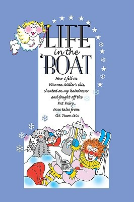 Life in the 'Boat: How I Fell on Warren Miller's Skis, Cheated on My Hairdresser and Fought Off the Fat Fairy...True Tales from Ski Town U.S.A.