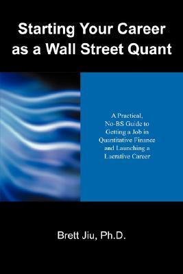 Starting Your Career as a Wall Street Quant: A Practical, No-BS Guide to Getting a Job in Quantitative Finance and Launching a Lucrative Career