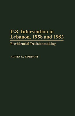 U.S. Intervention In Lebanon, 1958 And 1982 by Agnes G. Korbani