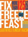 Fix, Freeze, Feast: Prepare in Bulk and Enjoy by the Serving, More Than 125 Recipes