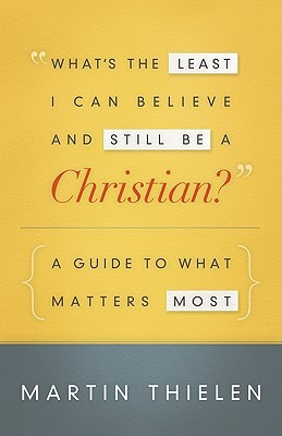 What's the Least I Can Believe and Still Be a Christian? by Martin Thielen