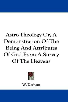 Astro-Theology Or, a Demonstration of the Being and Attributes of God from a Survey of the Heavens