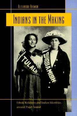 Indians in the Making: Ethnic Relations and Indian Identities around Puget Sound (American Crossroads #3)