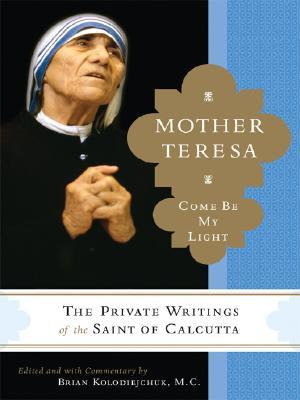 """Mother Teresa: Come Be My Light: The Private Writings of the """"Saint of Calcutta"""""""