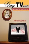 Gay TV and Straight America by Ron Becker
