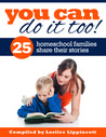 You Can Do It Too! 25 Homeschool Families Share Their Stories