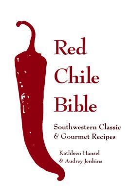 Red Chile Bible: Southwest Classic & Gourmet Recipes