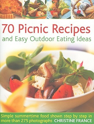 70 Picnic Recipes and Easy Outdoor Eating Ideas: Simple Summertime Food Shown Step by Step in More Than 275 Photographs