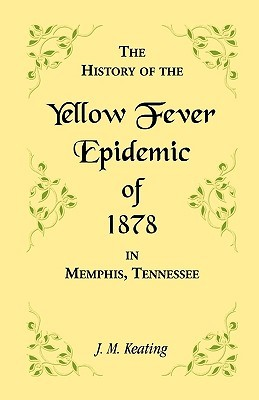 A   History of the Yellow Fever: The Yellow Fever Epidemic of 1878, in Memphis, Tennessee. Embracing a Complete List of the Dead, the Names of the Doc