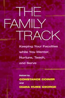 The Family Track: Keeping Your Faculties while You Mentor, Nurture, Teach, and Serve