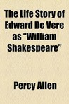 """The Life Story of Edward de Vere as """"William Shakespeare"""""""