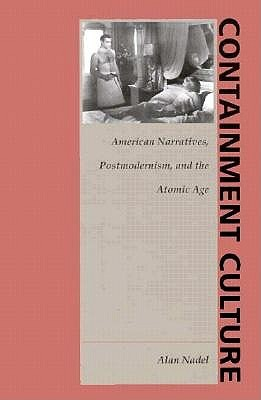 Containment Culture: American Narratives, Postmodernism, and the Atomic Age