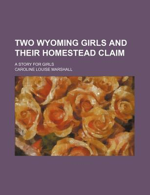 Two Wyoming Girls and Their Homestead Claim; A Story for Girls